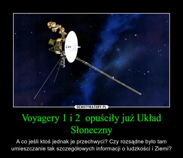 Voyagery 1 i 2  opuściły już Układ Słoneczny – A co jeśli ktoś jednak je przechwyci? Czy rozsądne było tam umieszczanie tak szczegółowych informacji o ludzkości i Ziemi?