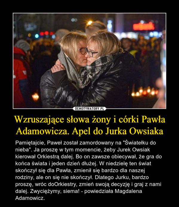 """Wzruszające słowa żony i córki Pawła Adamowicza. Apel do Jurka Owsiaka – Pamiętajcie, Paweł został zamordowany na """"Światełku do nieba"""". Ja proszę w tym momencie, żeby Jurek Owsiak kierował Orkiestrą dalej. Bo on zawsze obiecywał, że gra do końca świata i jeden dzień dłużej. W niedzielę ten świat skończył się dla Pawła, zmienił się bardzo dla naszej rodziny, ale on się nie skończył. Dlatego Jurku, bardzo proszę, wróc doOrkiestry, zmień swoją decyzję i graj z nami dalej. Zwyciężymy, siema! - powiedziała Magdalena Adamowicz."""