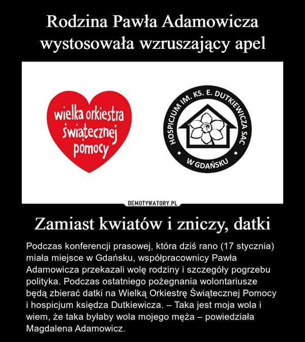 Zamiast kwiatów i zniczy, datki – Podczas konferencji prasowej, która dziś rano (17 stycznia) miała miejsce w Gdańsku, współpracownicy Pawła Adamowicza przekazali wolę rodziny i szczegóły pogrzebu polityka. Podczas ostatniego pożegnania wolontariusze będą zbierać datki na Wielką Orkiestrę Świątecznej Pomocy i hospicjum księdza Dutkiewicza. – Taka jest moja wola i wiem, że taka byłaby wola mojego męża – powiedziała Magdalena Adamowicz.