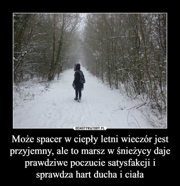 Może spacer w ciepły letni wieczór jest przyjemny, ale to marsz w śnieżycy daje prawdziwe poczucie satysfakcji i sprawdza hart ducha i ciała –