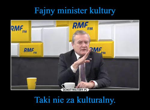 Fajny minister kultury Taki nie za kulturalny.