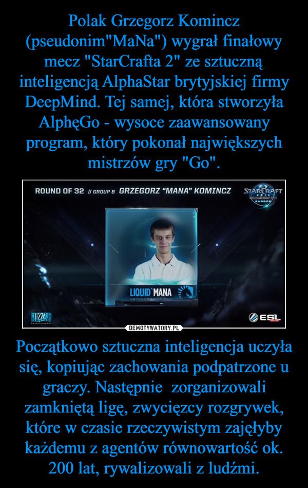 """Polak Grzegorz Komincz (pseudonim""""MaNa"""") wygrał finałowy mecz """"StarCrafta 2"""" ze sztuczną inteligencją AlphaStar brytyjskiej firmy DeepMind. Tej samej, która stworzyła AlphęGo - wysoce zaawansowany program, który pokonał największych mistrzów gry """"Go"""". Początkowo sztuczna inteligencja uczyła się, kopiując zachowania podpatrzone u graczy. Następnie  zorganizowali zamkniętą ligę, zwycięzcy rozgrywek, które w czasie rzeczywistym zajęłyby każdemu z agentów równowartość ok. 200 lat, rywalizowali z ludźmi."""