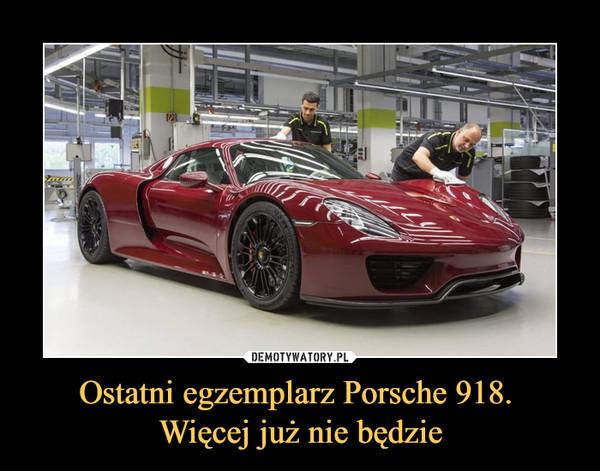 Ostatni egzemplarz Porsche 918. Więcej już nie będzie –