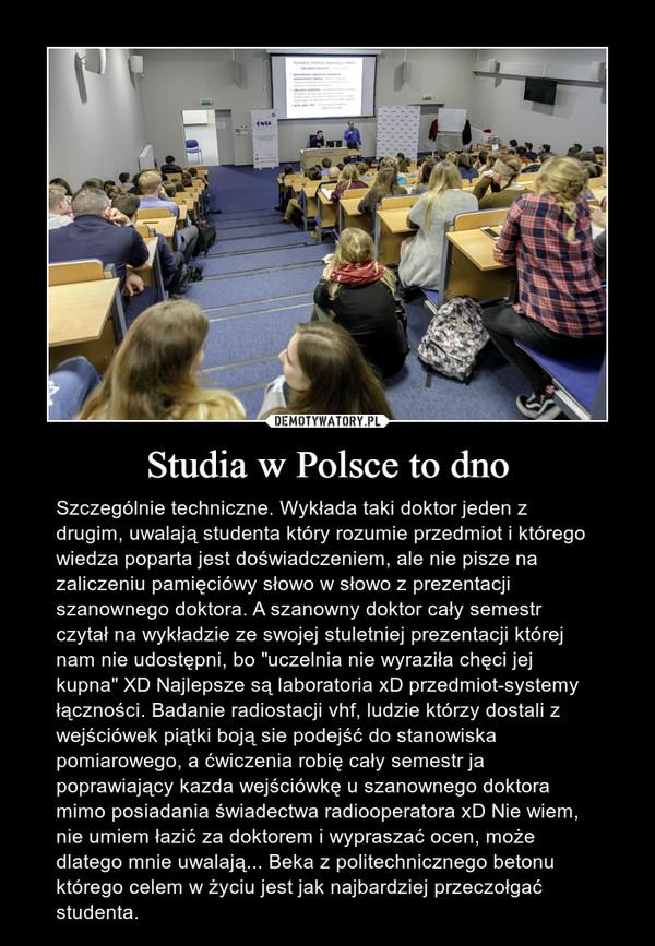 """Studia w Polsce to dno – Szczególnie techniczne. Wykłada taki doktor jeden z drugim, uwalają studenta który rozumie przedmiot i którego wiedza poparta jest doświadczeniem, ale nie pisze na zaliczeniu pamięciówy słowo w słowo z prezentacji szanownego doktora. A szanowny doktor cały semestr czytał na wykładzie ze swojej stuletniej prezentacji której nam nie udostępni, bo """"uczelnia nie wyraziła chęci jej kupna"""" XD Najlepsze są laboratoria xD przedmiot-systemy łączności. Badanie radiostacji vhf, ludzie którzy dostali z wejściówek piątki boją sie podejść do stanowiska pomiarowego, a ćwiczenia robię cały semestr ja poprawiający kazda wejściówkę u szanownego doktora mimo posiadania świadectwa radiooperatora xD Nie wiem, nie umiem łazić za doktorem i wypraszać ocen, może dlatego mnie uwalają... Beka z politechnicznego betonu którego celem w życiu jest jak najbardziej przeczołgać studenta."""