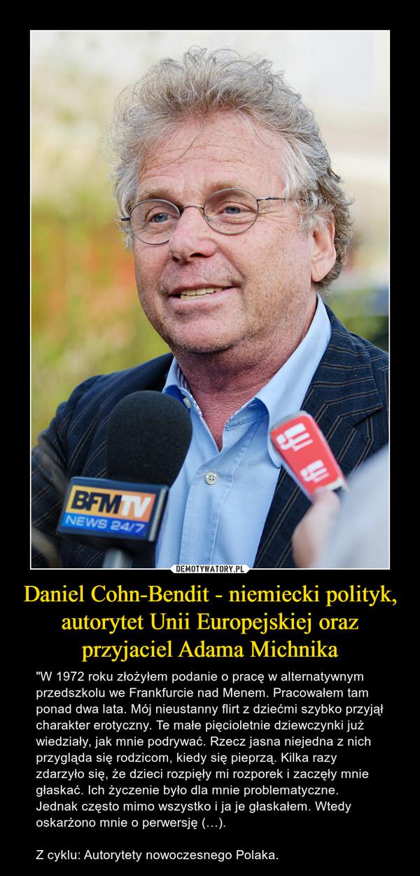 """Daniel Cohn-Bendit - niemiecki polityk, autorytet Unii Europejskiej oraz przyjaciel Adama Michnika – """"W 1972 roku złożyłem podanie o pracę w alternatywnym przedszkolu we Frankfurcie nad Menem. Pracowałem tam ponad dwa lata. Mój nieustanny flirt z dziećmi szybko przyjął charakter erotyczny. Te małe pięcioletnie dziewczynki już wiedziały, jak mnie podrywać. Rzecz jasna niejedna z nich przygląda się rodzicom, kiedy się pieprzą. Kilka razy zdarzyło się, że dzieci rozpięły mi rozporek i zaczęły mnie głaskać. Ich życzenie było dla mnie problematyczne. Jednak często mimo wszystko i ja je głaskałem. Wtedy oskarżono mnie o perwersję (…).Z cyklu: Autorytety nowoczesnego Polaka."""