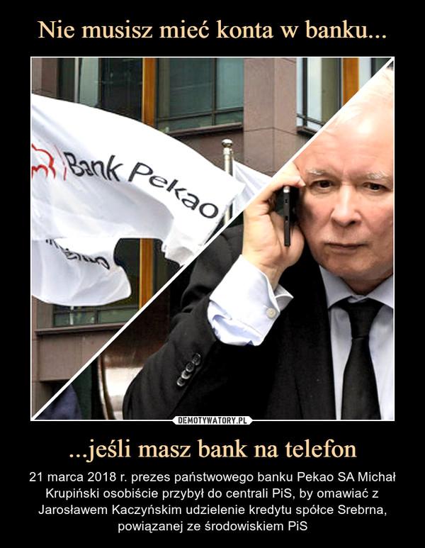 ...jeśli masz bank na telefon – 21 marca 2018 r. prezes państwowego banku Pekao SA Michał Krupiński osobiście przybył do centrali PiS, by omawiać z Jarosławem Kaczyńskim udzielenie kredytu spółce Srebrna, powiązanej ze środowiskiem PiS