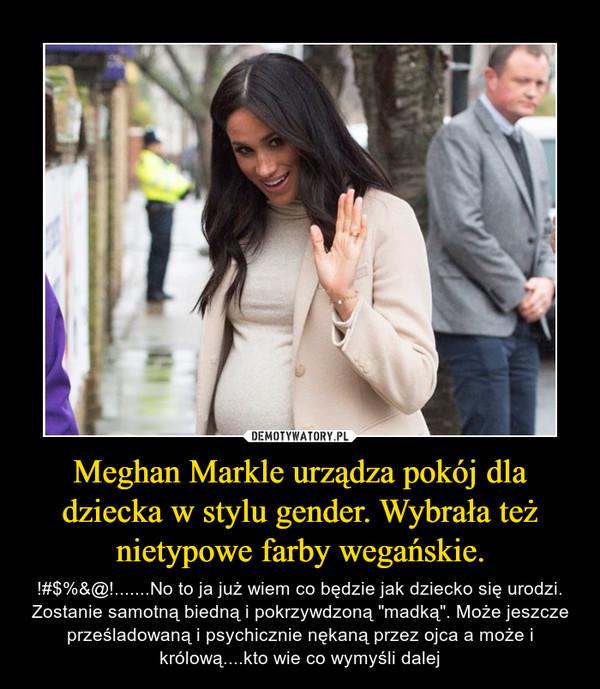 """Meghan Markle urządza pokój dla dziecka w stylu gender. Wybrała też nietypowe farby wegańskie. – !#$%&@!.......No to ja już wiem co będzie jak dziecko się urodzi. Zostanie samotną biedną i pokrzywdzoną """"madką"""". Może jeszcze prześladowaną i psychicznie nękaną przez ojca a może i królową....kto wie co wymyśli dalej"""
