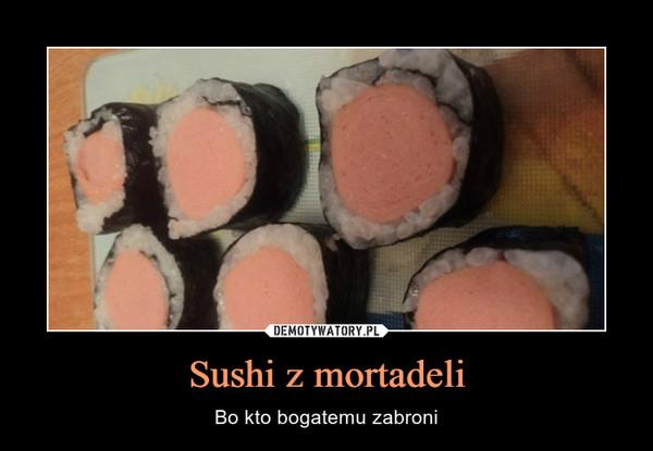 Sushi z mortadeli – Bo kto bogatemu zabroni