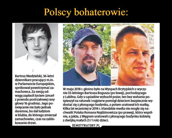 –  Bartosz Niedzielski, 36-letnidzlennikarz pracujący m.ln.w Parlamencle Europejskim,spróbował powstrzymaćza W maju 2018 r.głośno bylo na Wyspach Brytyjskich o wyczy-machowca. Za swoją od-wagęzapłacH życlem (zmartz Lublina. Gdy u sąsladów wybuchl pożar, ten bez wahanla po-zpowodu postrzałowej rany spleszył na ratunek I najplerw pomógł dzleclom bezplecznle wy-głowy 1ö grudnia).Jego pdostać slę z plonącego budynku, a potem uratował Ich matkę.nie 33-letnlego Bartosza Bogusza (po lewej). pochodzącegoświęcenie nle było jednakdaremne, bo dał ludziomwklubie, do którego zmierzałzamachowlec, czas na zablo-kowanle drzwl.Kllka lat wcześnlej w 2014 r. Irlandzkle media nie mogly się nachwalić Polaka Romana Najdzinowicza (po prawej), który wspólnie ajakte zwęgrem uratowali z płonącegozdwójką malych (311rok) dzlecl.budynku kobletę