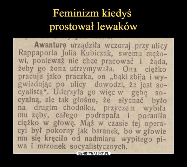 """–  Awanturę urządziła wczoraj przy ulicy Rappaporla Julia Kubiczak, swemu mężo- wi, ponieważ nie chce pracować i żąda, żeby go żona utrzymywała. Ona ciężko pracuje jako praczka, on """"bąki zbija i NY- gwizdując po ulicy dowodzi, że jest so- cyalista"""". Uderzyła go więc w gębę so cyalną, ale tak głośno, że słychać było na drugim chodniku, przycze[îl wybiła mu zęby, całego podrapała i poraniła ciężko vvr głowę. Mąż w czasie tej opera- cyi był pokorny jak baranek, bo w głowie mu się kręciło od nadmiaru wypitego pi- wa i mrzonek socyalistycznych."""