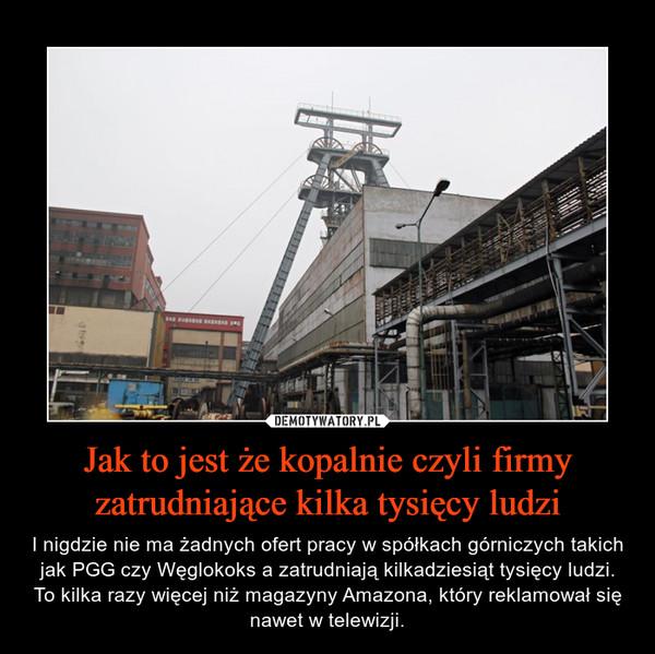 Jak to jest że kopalnie czyli firmy zatrudniające kilka tysięcy ludzi – I nigdzie nie ma żadnych ofert pracy w spółkach górniczych takich jak PGG czy Węglokoks a zatrudniają kilkadziesiąt tysięcy ludzi. To kilka razy więcej niż magazyny Amazona, który reklamował się nawet w telewizji.