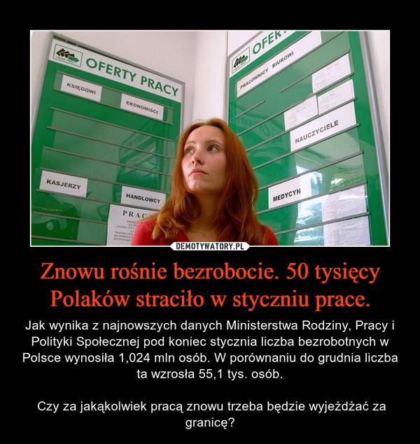 Znowu rośnie bezrobocie. 50 tysięcy Polaków straciło w styczniu prace. – Jak wynika z najnowszych danych Ministerstwa Rodziny, Pracy i Polityki Społecznej pod koniec stycznia liczba bezrobotnych w Polsce wynosiła 1,024 mln osób. W porównaniu do grudnia liczba ta wzrosła 55,1 tys. osób. Czy za jakąkolwiek pracą znowu trzeba będzie wyjeżdżać za granicę?