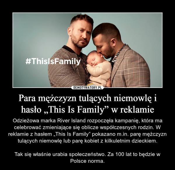 """Para mężczyzn tulących niemowlę i hasło """"This Is Family"""" w reklamie – Odzieżowa marka River Island rozpoczęła kampanię, która ma celebrować zmieniające się oblicze współczesnych rodzin. W reklamie z hasłem """"This Is Family"""" pokazano m.in. parę mężczyzn tulących niemowlę lub parę kobiet z kilkuletnim dzieckiem.Tak się właśnie urabia społeczeństwo. Za 100 lat to będzie w Polsce norma."""