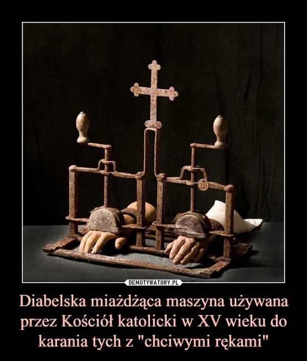 """Diabelska miażdżąca maszyna używana przez Kościół katolicki w XV wieku do karania tych z """"chciwymi rękami"""" –"""