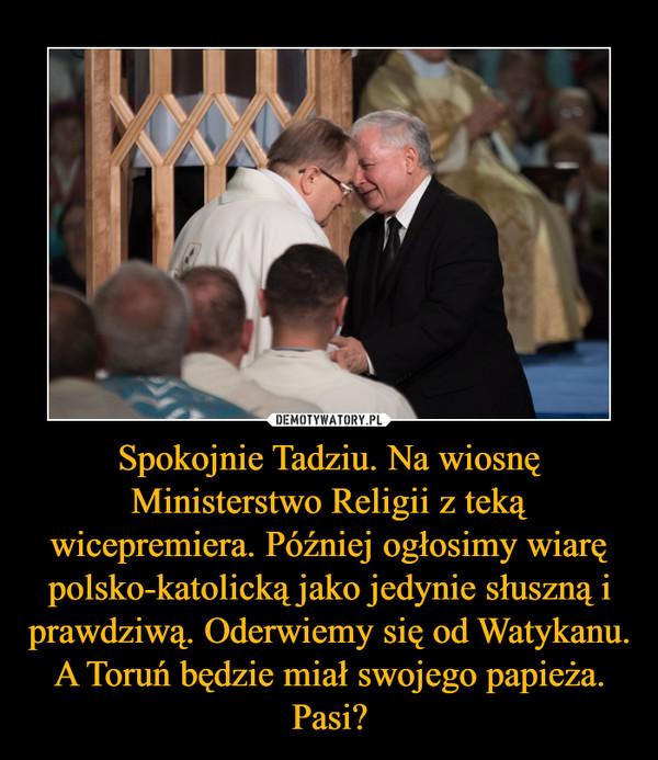 Spokojnie Tadziu. Na wiosnę Ministerstwo Religii z teką wicepremiera. Później ogłosimy wiarę polsko-katolicką jako jedynie słuszną i prawdziwą. Oderwiemy się od Watykanu. A Toruń będzie miał swojego papieża. Pasi? –