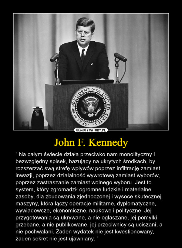 """John F. Kennedy – """" Na całym świecie działa przeciwko nam monolityczny i bezwzględny spisek, bazujący na ukrytych środkach, by rozszerzać swą strefę wpływów poprzez infiltrację zamiast inwazji, poprzez działalność wywrotową zamiast wyborów, poprzez zastraszanie zamiast wolnego wyboru. Jest to system, który zgromadził ogromne ludzkie i materialne zasoby, dla zbudowania zjednoczonej i wysoce skutecznej maszyny, która łączy operacje militarne, dyplomatyczne, wywiadowcze, ekonomiczne, naukowe i polityczne. Jej przygotowania są ukrywane, a nie ogłaszane, jej pomyłki grzebane, a nie publikowane, jej przeciwnicy są uciszani, a nie pochwalani. Żaden wydatek nie jest kwestionowany, żaden sekret nie jest ujawniany. """""""
