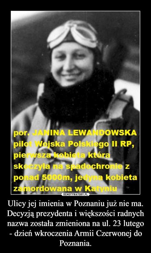 Ulicy jej imienia w Poznaniu już nie ma. Decyzją prezydenta i większości radnych nazwa została zmieniona na ul. 23 lutego - dzień wkroczenia Armii Czerwonej do Poznania.
