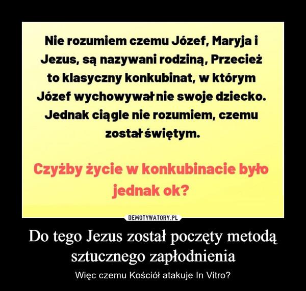 Do tego Jezus został poczęty metodą sztucznego zapłodnienia – Więc czemu Kościół atakuje In Vitro?