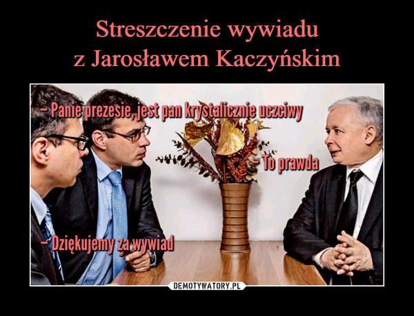 –  - Panie prezesie, jest pan krystalicznie uczciwy- To prawda- Dziekujemy za wywiad