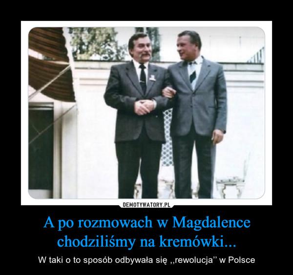 A po rozmowach w Magdalence chodziliśmy na kremówki... – W taki o to sposób odbywała się ,,rewolucja'' w Polsce