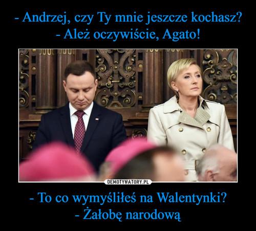 - Andrzej, czy Ty mnie jeszcze kochasz? - Ależ oczywiście, Agato! - To co wymyśliłeś na Walentynki? - Żałobę narodową