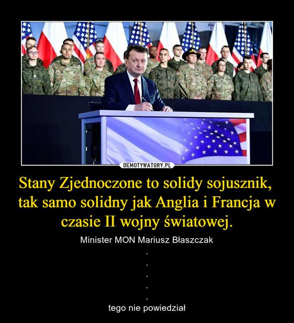 Stany Zjednoczone to solidy sojusznik, tak samo solidny jak Anglia i Francja w czasie II wojny światowej. – Minister MON Mariusz Błaszczak.....tego nie powiedział