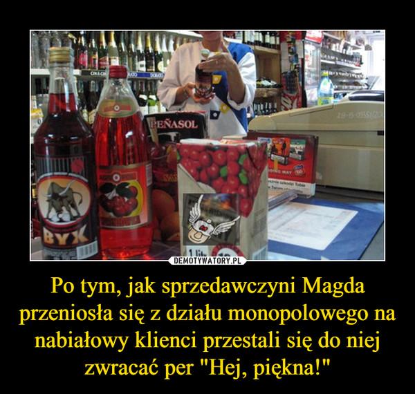 """Po tym, jak sprzedawczyni Magda przeniosła się z działu monopolowego na nabiałowy klienci przestali się do niej zwracać per """"Hej, piękna!"""" –"""