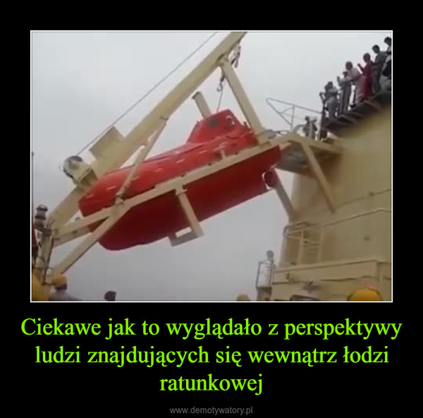 Ciekawe jak to wyglądało z perspektywy ludzi znajdujących się wewnątrz łodzi ratunkowej –