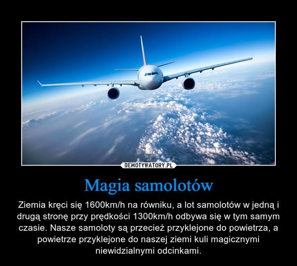Magia samolotów – Ziemia kręci się 1600km/h na równiku, a lot samolotów w jedną i drugą stronę przy prędkości 1300km/h odbywa się w tym samym czasie. Nasze samoloty są przecież przyklejone do powietrza, a powietrze przyklejone do naszej ziemi kuli magicznymi niewidzialnymi odcinkami.
