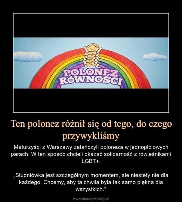 """Ten polonez różnił się od tego, do czego przywykliśmy – Maturzyści z Warszawy zatańczyli poloneza w jednopłciowych parach. W ten sposób chcieli okazać solidarność z rówieśnikami LGBT+.""""Studniówka jest szczególnym momentem, ale niestety nie dla każdego. Chcemy, aby ta chwila była tak samo piękna dla wszystkich."""""""