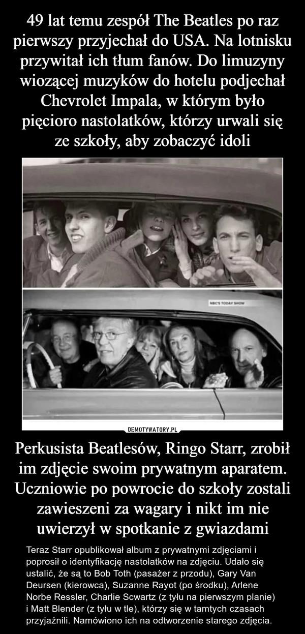 Perkusista Beatlesów, Ringo Starr, zrobił im zdjęcie swoim prywatnym aparatem. Uczniowie po powrocie do szkoły zostali zawieszeni za wagary i nikt im nie uwierzył w spotkanie z gwiazdami – Teraz Starr opublikował album z prywatnymi zdjęciami i poprosił o identyfikację nastolatków na zdjęciu. Udało się ustalić, że są to Bob Toth (pasażer z przodu), Gary Van Deursen (kierowca), Suzanne Rayot (po środku), Arlene Norbe Ressler, Charlie Scwartz (z tyłu na pierwszym planie) i Matt Blender (z tyłu w tle), którzy się w tamtych czasach przyjaźnili. Namówiono ich na odtworzenie starego zdjęcia.