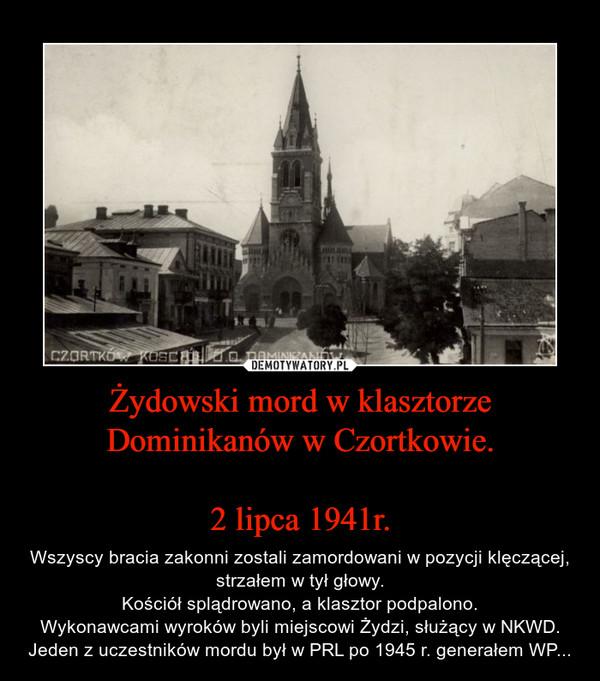 Żydowski mord w klasztorze Dominikanów w Czortkowie.2 lipca 1941r. – Wszyscy bracia zakonni zostali zamordowani w pozycji klęczącej, strzałem w tył głowy.Kościół splądrowano, a klasztor podpalono.Wykonawcami wyroków byli miejscowi Żydzi, służący w NKWD. Jeden z uczestników mordu był w PRL po 1945 r. generałem WP...