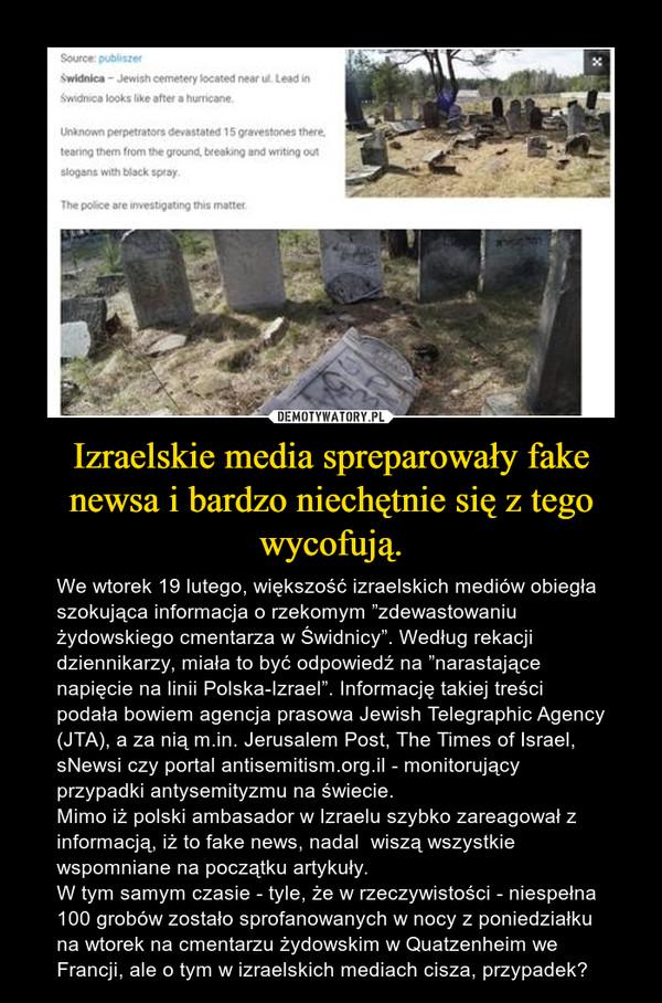 """Izraelskie media spreparowały fake newsa i bardzo niechętnie się z tego wycofują. – We wtorek 19 lutego, większość izraelskich mediów obiegła szokująca informacja o rzekomym """"zdewastowaniu żydowskiego cmentarza w Świdnicy"""". Według rekacji dziennikarzy, miała to być odpowiedź na """"narastające napięcie na linii Polska-Izrael"""". Informację takiej treści podała bowiem agencja prasowa Jewish Telegraphic Agency (JTA), a za nią m.in. Jerusalem Post, The Times of Israel, sNewsi czy portal antisemitism.org.il - monitorujący przypadki antysemityzmu na świecie.Mimo iż polski ambasador w Izraelu szybko zareagował z informacją, iż to fake news, nadal  wiszą wszystkie wspomniane na początku artykuły.W tym samym czasie - tyle, że w rzeczywistości - niespełna 100 grobów zostało sprofanowanych w nocy z poniedziałku na wtorek na cmentarzu żydowskim w Quatzenheim we Francji, ale o tym w izraelskich mediach cisza, przypadek?"""