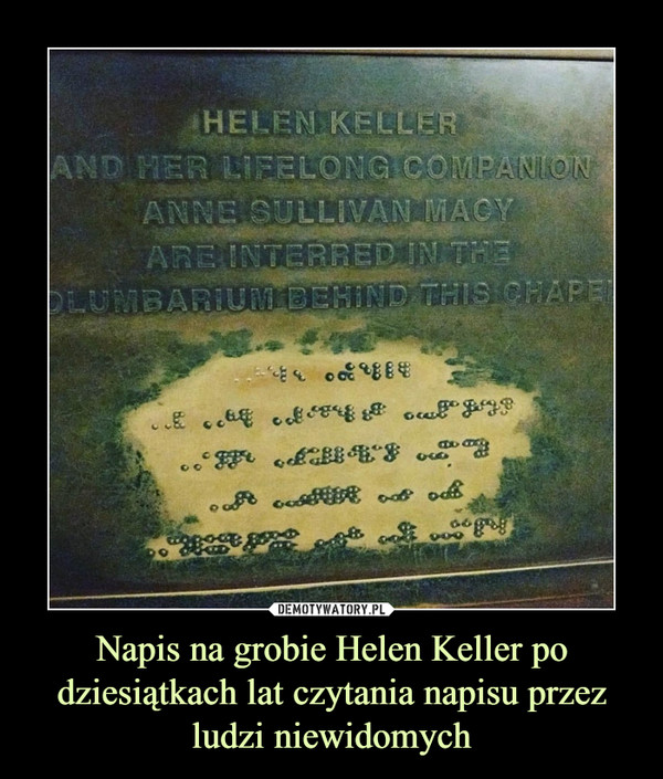 Napis na grobie Helen Keller po dziesiątkach lat czytania napisu przez ludzi niewidomych –