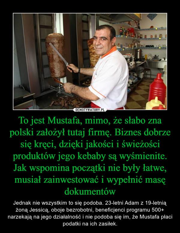 To jest Mustafa, mimo, że słabo zna polski założył tutaj firmę. Biznes dobrze się kręci, dzięki jakości i świeżości produktów jego kebaby są wyśmienite. Jak wspomina początki nie były łatwe, musiał zainwestować i wypełnić masę dokumentów – Jednak nie wszystkim to się podoba. 23-letni Adam z 19-letnią żoną Jessicą, oboje bezrobotni, beneficjenci programu 500+ narzekają na jego działalność i nie podoba się im, że Mustafa płaci podatki na ich zasiłek.