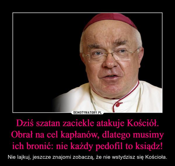 Dziś szatan zaciekle atakuje Kościół. Obrał na cel kapłanów, dlatego musimy ich bronić: nie każdy pedofil to ksiądz! – Nie lajkuj, jeszcze znajomi zobaczą, że nie wstydzisz się Kościoła.