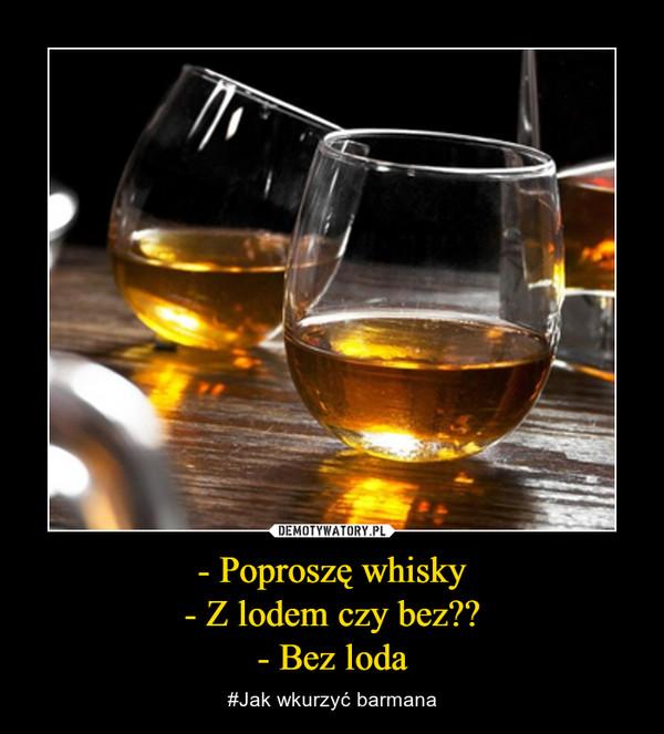 - Poproszę whisky- Z lodem czy bez??- Bez loda – #Jak wkurzyć barmana