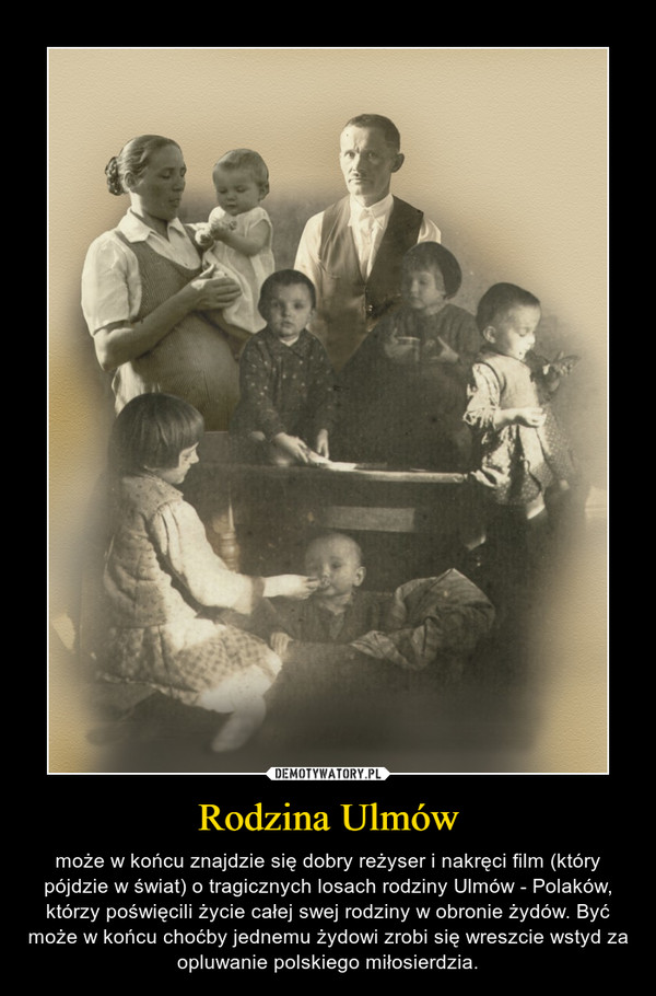 Rodzina Ulmów – może w końcu znajdzie się dobry reżyser i nakręci film (który pójdzie w świat) o tragicznych losach rodziny Ulmów - Polaków, którzy poświęcili życie całej swej rodziny w obronie żydów. Być może w końcu choćby jednemu żydowi zrobi się wreszcie wstyd za opluwanie polskiego miłosierdzia.