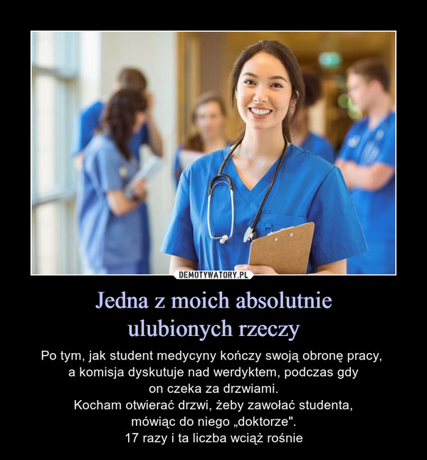 """Jedna z moich absolutnieulubionych rzeczy – Po tym, jak student medycyny kończy swoją obronę pracy, a komisja dyskutuje nad werdyktem, podczas gdyon czeka za drzwiami.Kocham otwierać drzwi, żeby zawołać studenta,mówiąc do niego """"doktorze"""".17 razy i ta liczba wciąż rośnie"""