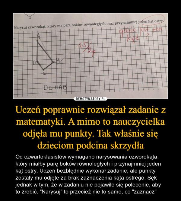 """Uczeń poprawnie rozwiązał zadanie z matematyki. A mimo to nauczycielka odjęła mu punkty. Tak właśnie się dzieciom podcina skrzydła – Od czwartoklasistów wymagano narysowania czworokąta, który miałby parę boków równoległych i przynajmniej jeden kąt ostry. Uczeń bezbłędnie wykonał zadanie, ale punkty zostały mu odjęte za brak zaznaczenia kąta ostrego. Sęk jednak w tym, że w zadaniu nie pojawiło się polecenie, aby to zrobić. """"Narysuj"""" to przecież nie to samo, co """"zaznacz"""" Narysuj czworokąt, który ma parę boków równoległych oraz przynajmniej jeden kąt ostry"""