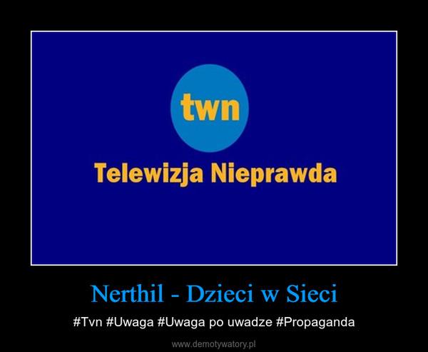 Nerthil - Dzieci w Sieci – #Tvn #Uwaga #Uwaga po uwadze #Propaganda