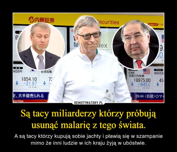 Są tacy miliarderzy którzy próbują usunąć malarię z tego świata. – A są tacy którzy kupują sobie jachty i pławią się w szampanie mimo że inni ludzie w ich kraju żyją w ubóstwie.