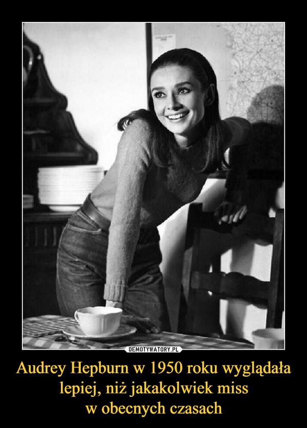 Audrey Hepburn w 1950 roku wyglądała lepiej, niż jakakolwiek missw obecnych czasach –