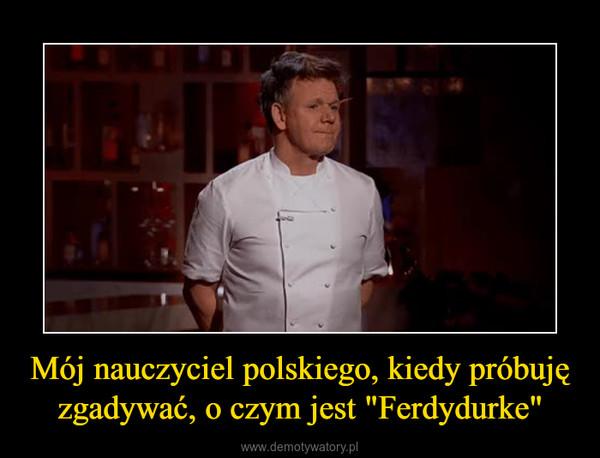 """Mój nauczyciel polskiego, kiedy próbuję zgadywać, o czym jest """"Ferdydurke"""" –"""