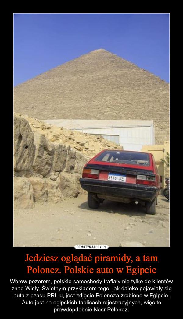 Jedziesz oglądać piramidy, a tam Polonez. Polskie auto w Egipcie – Wbrew pozorom, polskie samochody trafiały nie tylko do klientów znad Wisły. Świetnym przykładem tego, jak daleko pojawiały się auta z czasu PRL-u, jest zdjęcie Poloneza zrobione w Egipcie. Auto jest na egipskich tablicach rejestracyjnych, więc to prawdopdobnie Nasr Polonez.