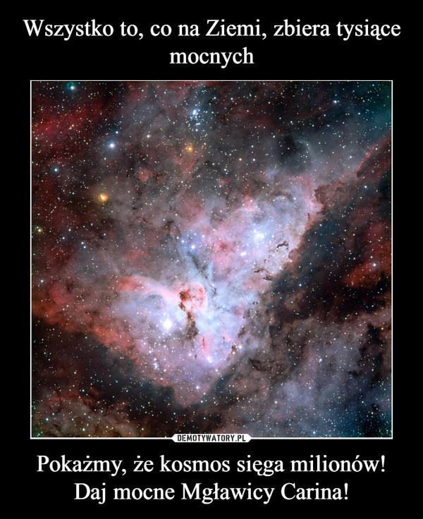 Pokażmy, że kosmos sięga milionów! Daj mocne Mgławicy Carina! –