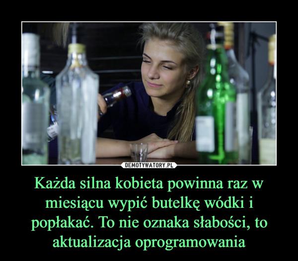 Każda silna kobieta powinna raz w miesiącu wypić butelkę wódki i popłakać. To nie oznaka słabości, to aktualizacja oprogramowania –