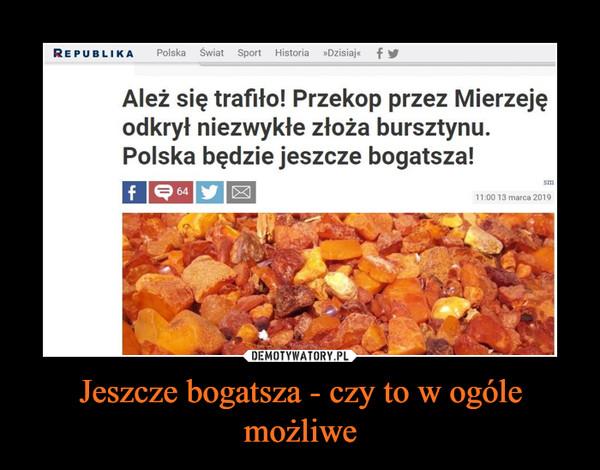 Jeszcze bogatsza - czy to w ogóle możliwe –  REPUBLIKA Polska Świat Sport Historia »DzisiajeAleż się trafito! Przekop przez Mierzejęodkrył niezwykłe złoża bursztynu.Polska będzie jeszcze bogatsza!sm11:00 13 marca 2019