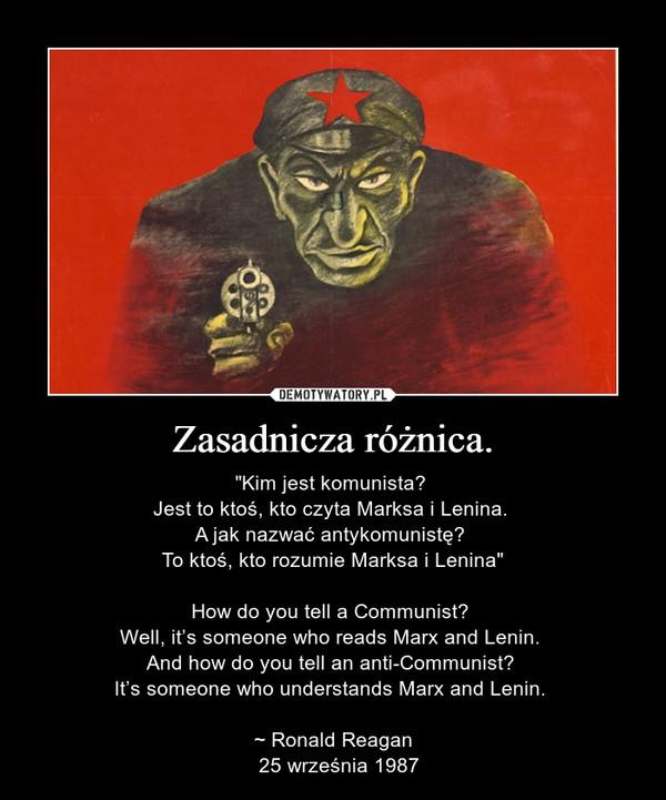 """Zasadnicza różnica. – """"Kim jest komunista? Jest to ktoś, kto czyta Marksa i Lenina. A jak nazwać antykomunistę? To ktoś, kto rozumie Marksa i Lenina""""How do you tell a Communist? Well, it's someone who reads Marx and Lenin. And how do you tell an anti-Communist? It's someone who understands Marx and Lenin. ~ Ronald Reagan  25 września 1987"""