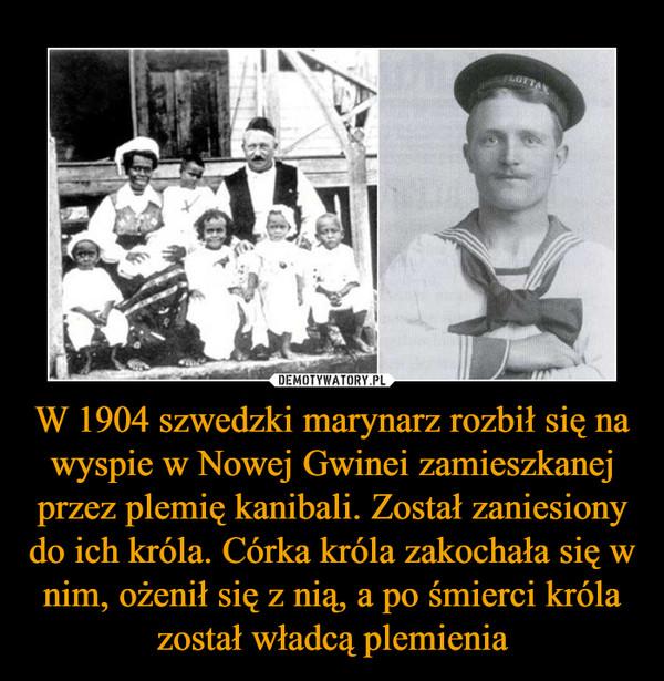 W 1904 szwedzki marynarz rozbił się na wyspie w Nowej Gwinei zamieszkanej przez plemię kanibali. Został zaniesiony do ich króla. Córka króla zakochała się w nim, ożenił się z nią, a po śmierci króla został władcą plemienia –